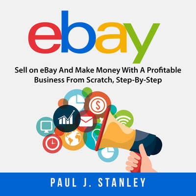 eBay: Sell on eBay And Make Money With A Profitable Business From Scratch, Step-By-Step Guide Audiobook, by Greg Parker