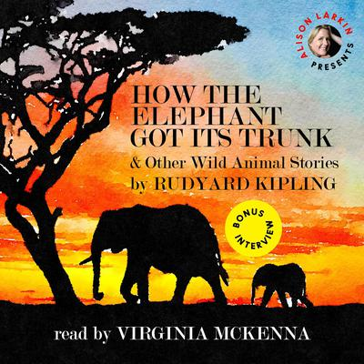 How the Elephant Got Its Trunk & Other Wild Animal Stories Audiobook, by Rudyard Kipling