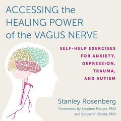 Accessing the Healing Power of the Vagus Nerve: Self-Help Exercises for Anxiety, Depression, Trauma, and Autism Audiobook, by Stanley Rosenberg