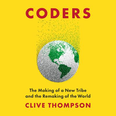 Coders: The Making of a New Tribe and the Remaking of the World Audiobook, by Clive Thompson
