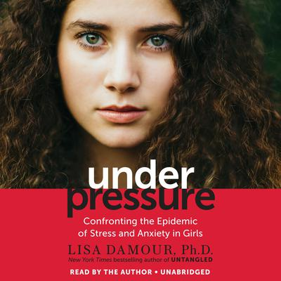 Under Pressure: Confronting the Epidemic of Stress and Anxiety in Girls Audiobook, by Lisa Damour, Ph.D.