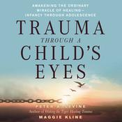 Trauma Through a Child's Eyes: Awakening the Ordinary Miracle of Healing Audiobook, by Peter A. Levine, PhD