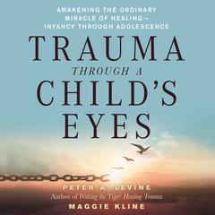 Trauma Through a Childs Eyes: Awakening the Ordinary Miracle of Healing Audiobook, by Maggie Kline, Peter A. Levine, PhD