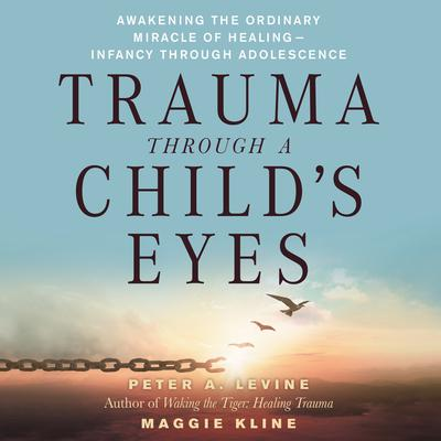 Trauma Through a Childs Eyes: Awakening the Ordinary Miracle of Healing Audiobook, by Peter A. Levine, Ph.D.