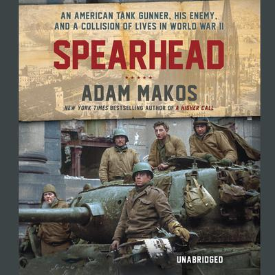 Spearhead: An American Tank Gunner, His Enemy, and a Collision of Lives in World War II Audiobook, by Adam Makos