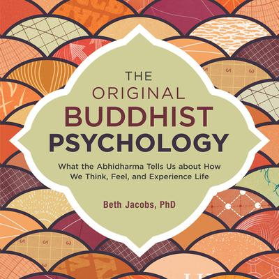 The Original Buddhist Psychology: What the Abhidharma Tells Us about How We Think, Feel, and Experience Life Audiobook, by Beth Jacobs