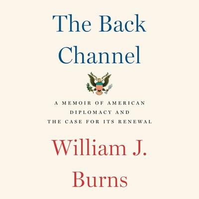 The Back Channel: A Memoir of American Diplomacy and the Case for Its Renewal Audiobook, by William J. Burns