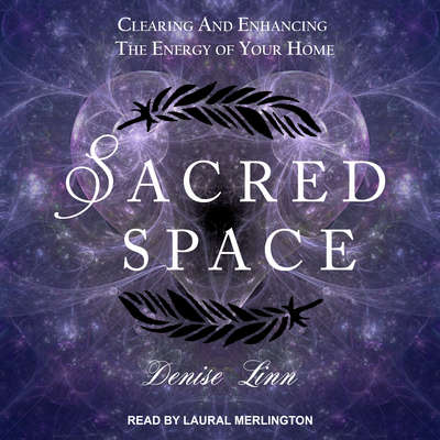 Sacred Space: Clearing and Enhancing the Energy of Your Home Audiobook, by Denise Linn