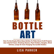 Bottle Art:: How To Use Empty Wine Glass Bottles To Make Decor Craft Projects Like Colorful Vases, Drinking Glasses, Plant Holders, Bangles, Wind Chimes, Lamps Or Even Hanging Tea Candle Holders Audiobook, by Author Info Added Soon