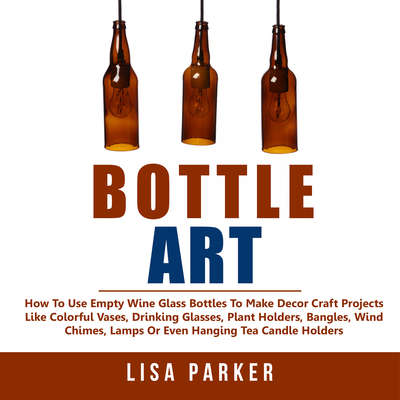 Bottle Art:: How To Use Empty Wine Glass Bottles To Make Decor Craft Projects Like Colorful Vases, Drinking Glasses, Plant Holders, Bangles, Wind Chimes, Lamps Or Even Hanging Tea Candle Holders Audiobook, by Lisa Parker