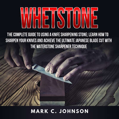 Whetstone: : The Complete Guide To Using A Knife Sharpening Stone; Learn How To Sharpen Your Knives And Achieve The Ultimate Japanese Blade Cut With The Waterstone Sharpener Technique Audiobook, by Mark C. Johnson