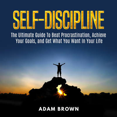 Self-Discipline: : The Ultimate Guide To Beat Procrastination, Achieve Your Goals, and Get What You Want In Your Life Audiobook, by Adam Brown