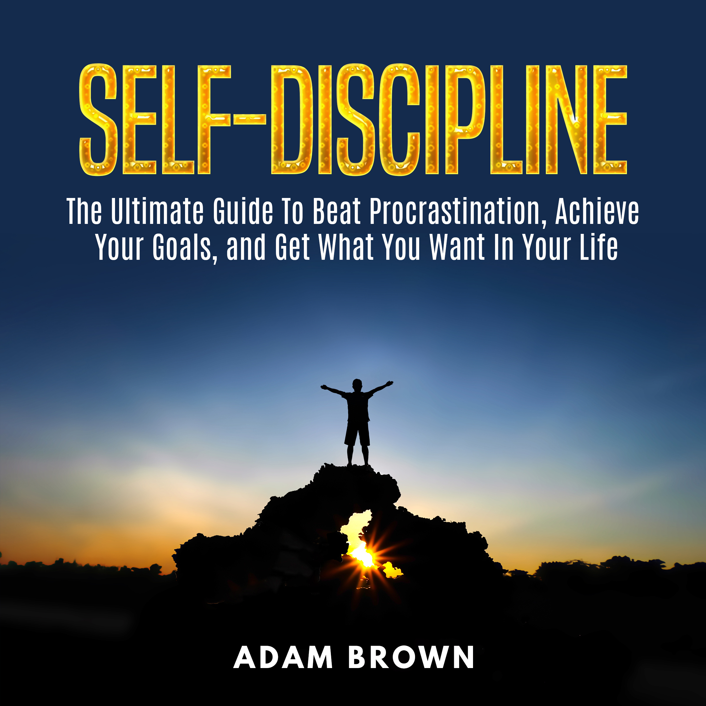 Printable Self-Discipline: : The Ultimate Guide To Beat Procrastination, Achieve Your Goals, and Get What You Want In Your Life Audiobook Cover Art