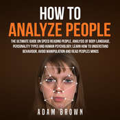 How to Analyze People: : The Ultimate Guide On Speed Reading People, Analysis Of Body Language, Personality Types And Human Psychology; Learn How To Understand Behaviour And Read Peoples Minds Audiobook, by Adam Brown