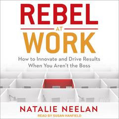 Rebel at Work: How to Innovate and Drive Results When You Aren't the Boss Audiobook, by Natalie Neelan