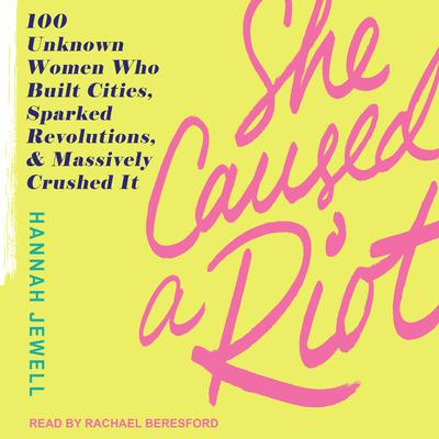 She Caused a Riot: 100 Unknown Women Who Built Cities, Sparked Revolutions, and Massively Crushed It Audiobook, by Hannah Jewell