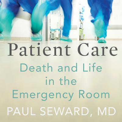 Patient Care: Death and Life in the Emergency Room Audiobook, by Paul Seward
