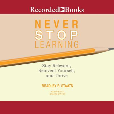 Never Stop Learning: Stay Relevant, Reinvent Yourself, and Thrive Audiobook, by Bradley R. Staats