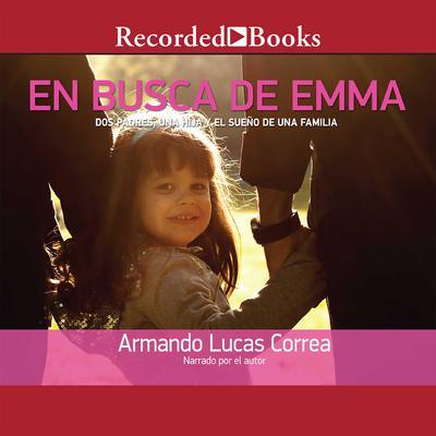 En busca de Emma: Dos padres, una hija y el sueno de una familia Audiobook, by Armando Lucas Correa