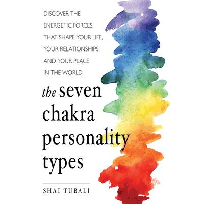 The Seven Chakra Personality Types: Discover the Energetic Forces that Shape Your Life, Your Relationships, and Your Place in the World Audiobook, by Shai Tubali