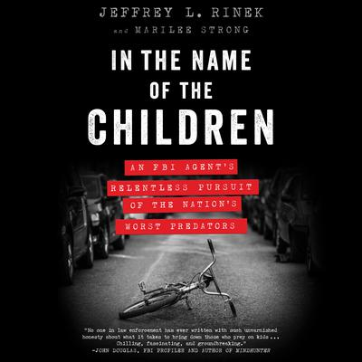 In the Name of the Children: An FBI Agents Relentless Pursuit of the Nations Worst Predators Audiobook, by Jeffrey L. Rinek