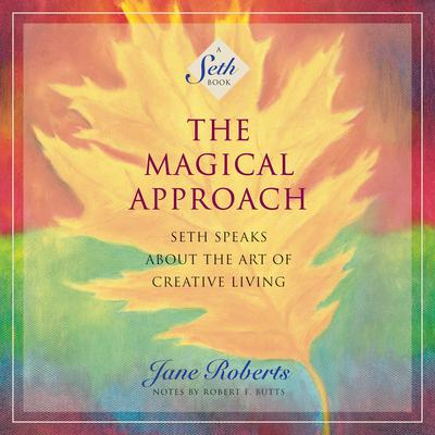 The Magical Approach: Seth Speaks About the Art of Creative Living Audiobook, by Jane Roberts