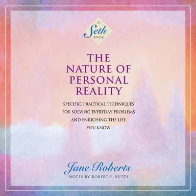 The Nature of Personal Reality: Specific, Practical Techniques for Solving Everyday Problems and Enriching the Life You Know Audiobook, by Jane Roberts