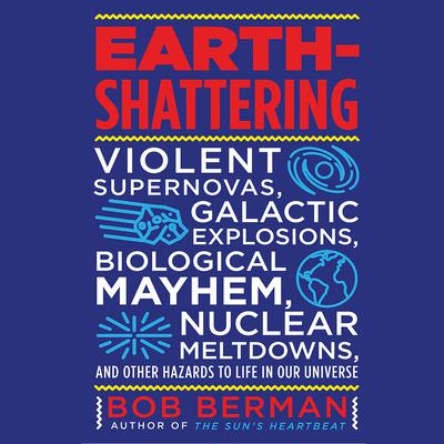 Earth-Shattering: Violent Supernovas, Galactic Explosions, Biological Mayhem, Nuclear Meltdowns, and Other Hazards to Life in Our Universe Audiobook, by Bob Berman