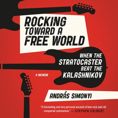 Rocking Toward a Free World: When the Stratocaster Beat the Kalashnikov Audiobook, by András Simonyi
