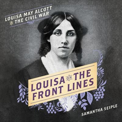 Louisa on the Front Lines: Louisa May Alcott in the Civil War Audiobook, by Samantha Seiple