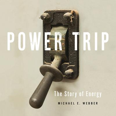 Power Trip: The Story of Energy Audiobook, by Michael E. Webber
