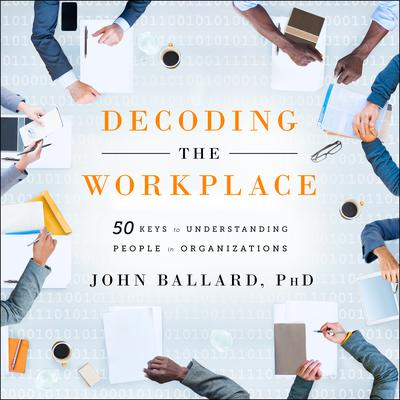 Decoding the Workplace: 50 Keys to Understanding People in Organizations Audiobook, by John Ballard