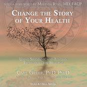 Change the Story of Your Health: Using Shamanic and Jungian Techniques for Healing Audiobook, by Carl Greer, PhD