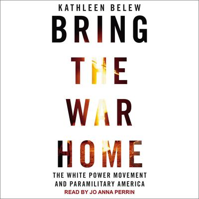Bring the War Home: The White Power Movement and Paramilitary America Audiobook, by Kathleen Belew