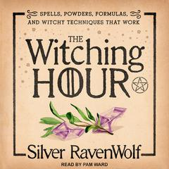 The Witching Hour: Spells, Powders, Formulas, and Witchy Techniques that Work Audiobook, by Silver RavenWolf