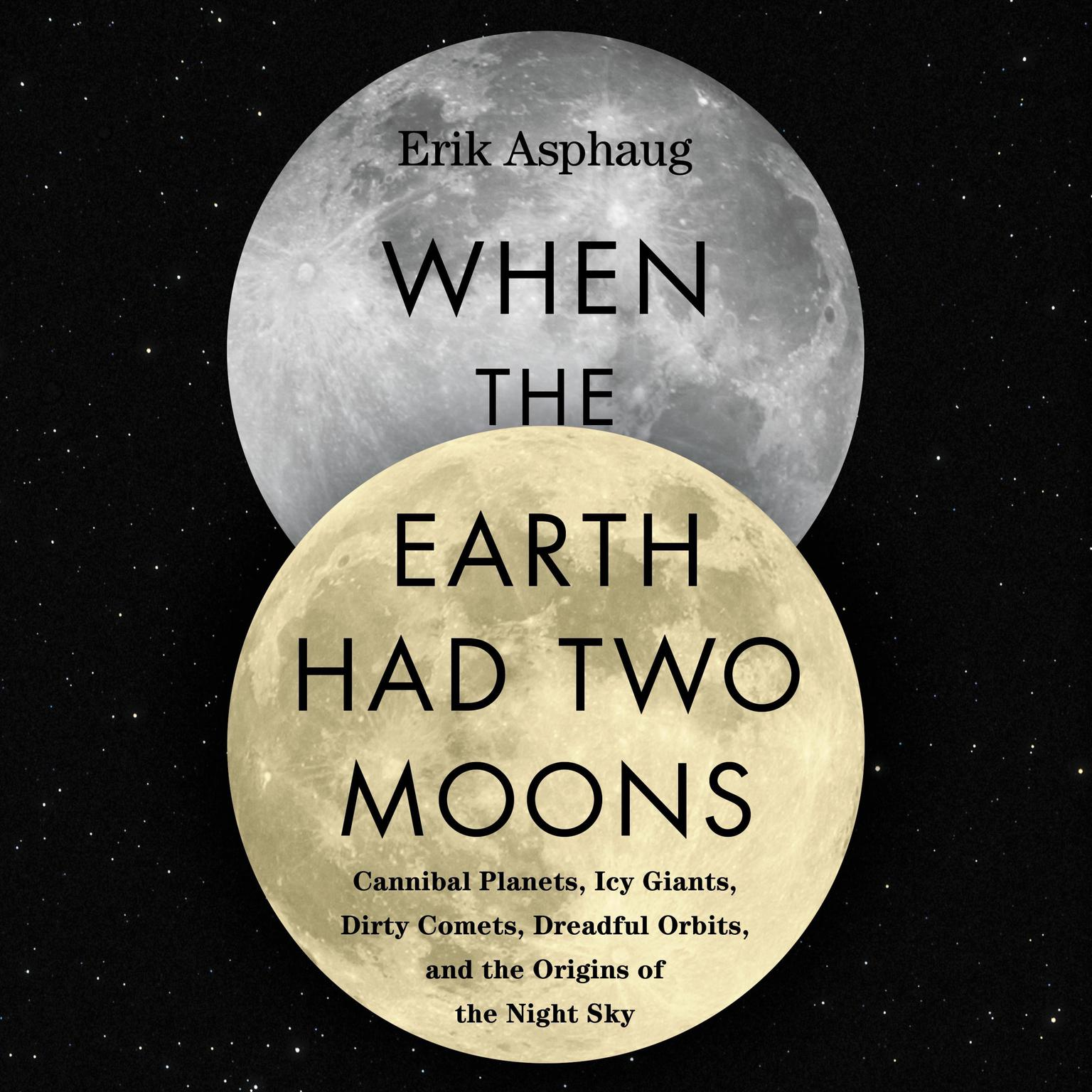 Printable When the Earth Had Two Moons: Cannibal Planets, Icy Giants, Dirty Comets, Dreadful Orbits, and the Origins of the Night Sky Audiobook Cover Art