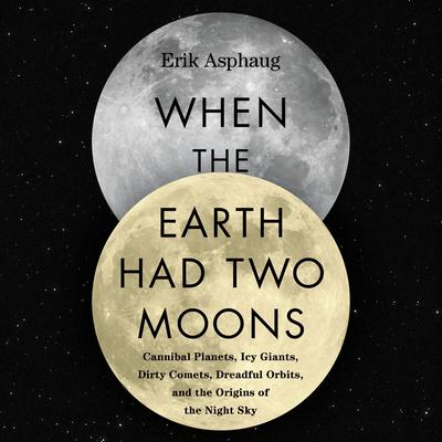 When the Earth Had Two Moons: Cannibal Planets, Icy Giants, Dirty Comets, Dreadful Orbits, and the Origins of the Night Sky Audiobook, by Erik Asphaug