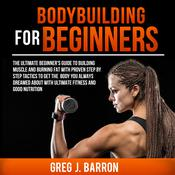 Bodybuilding for Beginners: The Ultimate Beginners Guide to Building Muscle and Burning Fat With Proven Step By Step Tactics To Get The Body You Always Dreamed About With Ultimate Fitness And Good Nutrition: The Ultimate Beginner's Guide to Building Muscle and Burning Fat With Proven Step By Step Tactics To Get The Body You Always Dreamed About With Ultimate Fitness And Good Nutrition Audiobook, by Author Info Added Soon