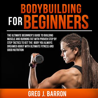 Bodybuilding for Beginners: The Ultimate Beginners Guide to Building Muscle and Burning Fat With Proven Step By Step Tactics To Get The Body You Always Dreamed About With Ultimate Fitness And Good Nutrition: The Ultimate Beginner's Guide to Building Muscle and Burning Fat With Proven Step By Step Tactics To Get The Body You Always Dreamed About With Ultimate Fitness And Good Nutrition Audiobook, by Greg J. Barron