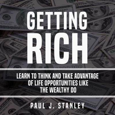 Getting Rich: Learn To Think And Take Advantage of Life Opportunities Like The Wealthy Do: Learn To Think And Take Advantage of Life Opportunities Like The Wealthy Do Audiobook, by Paul J. Stanley