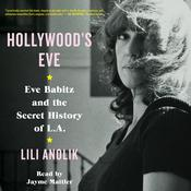 Hollywood's Eve: Eve Babitz and the Secret History of L.A. Audiobook, by Lili Anolik