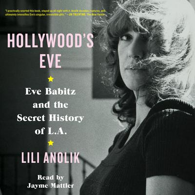 Hollywoods Eve: Eve Babitz and the Secret History of L.A. Audiobook, by Lili Anolik