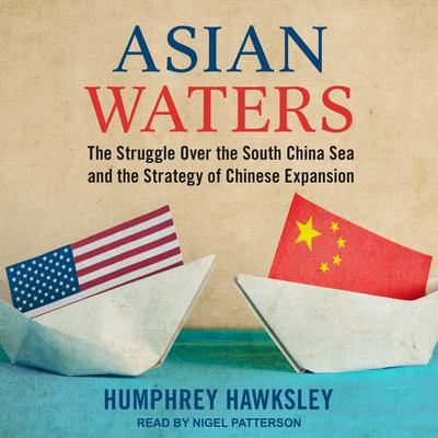 Asian Waters: The Struggle Over the South China Sea and the Strategy of Chinese Expansion Audiobook, by Humphrey Hawksley