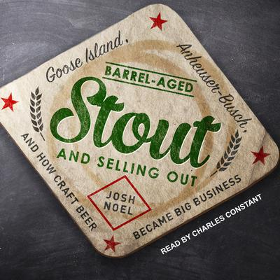 Barrel-Aged Stout and Selling Out: Goose Island, Anheuser-Busch, and How Craft Beer Became Big Business Audiobook, by Josh Noel