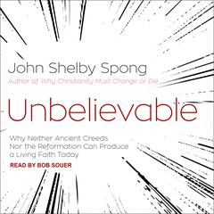 Unbelievable: Why Neither Ancient Creeds Nor the Reformation Can Produce a Living Faith Today Audiobook, by John Shelby Spong