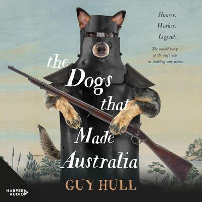 The Dogs that Made Australia: The Story of the Dogs that Brought about Australias Transformation from Starving Colony to Pastoral Powerhouse Audiobook, by Guy Hull