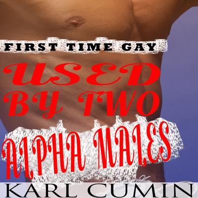 Used by Two Alpha Males - First Time Gay: MMM Threesome Audiobook, by Karl Cumin