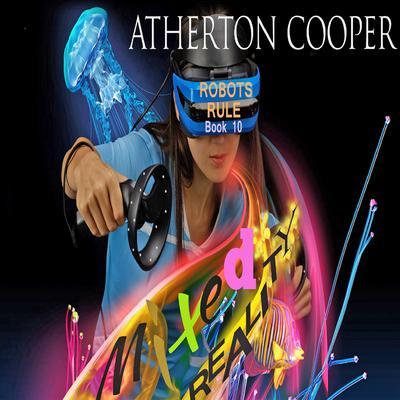 Mixed Reality - Robots Rule - Book 10 Audiobook, by Atherton Cooper