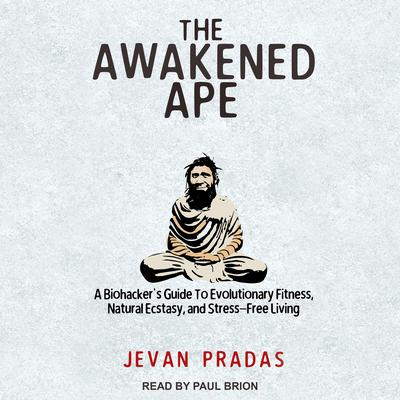 The Awakened Ape: A Biohackers Guide to Evolutionary Fitness, Natural Ecstasy, and Stress-Free Living Audiobook, by Jevan Pradas