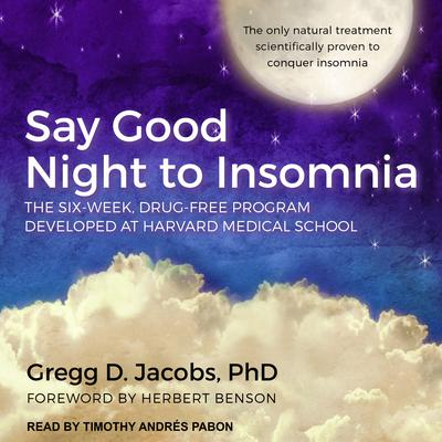 Say Good Night to Insomnia: The Six-Week, Drug-Free Program Developed At Harvard Medical School Audiobook, by Gregg D. Jacobs